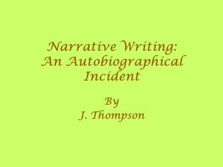 Narrative Writing: An Autobiographical Incident By J. Thompson.