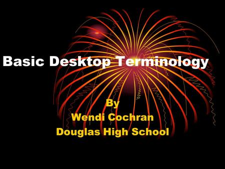 Basic Desktop Terminology By Wendi Cochran Douglas High School.