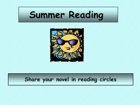 Summer Reading Share your novel in reading circles.