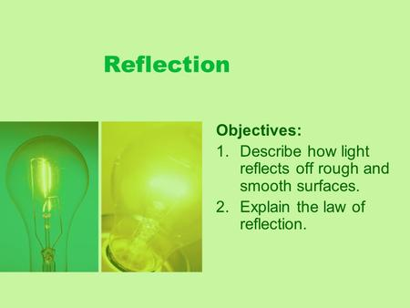 Reflection Objectives: 1.Describe how light reflects off rough and smooth surfaces. 2.Explain the law of reflection.