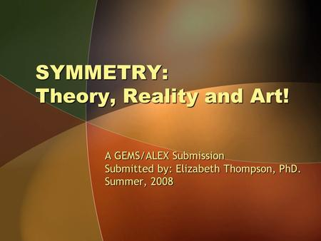 SYMMETRY: Theory, Reality and Art! A GEMS/ALEX Submission Submitted by: Elizabeth Thompson, PhD. Summer, 2008.