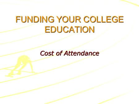 FUNDING YOUR COLLEGE EDUCATION Cost of Attendance.