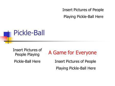 Pickle-Ball A Game for Everyone Insert Pictures of People Playing Pickle-Ball Here Insert Pictures of People Playing Pickle-Ball Here Insert Pictures.