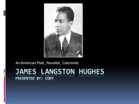 An American Poet, Novelist, Columnist. About Langston Hughes Langston Hughes was born in Joplin, Missouri. He was the second child of a school teacher.