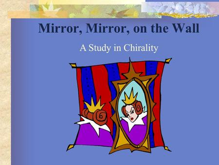 Mirror, Mirror, on the Wall A Study in Chirality.