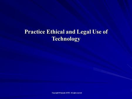 Practice Ethical and Legal Use of Technology Copyright © Cannady ACOS. All rights reserved.