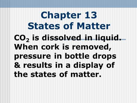 Chapter 13 States of Matter CO 2 is dissolved in liquid. When cork is removed, pressure in bottle drops & results in a display of the states of matter.
