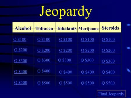Jeopardy Alcohol Tobacco Inhalants Marijuana Steroids Q $100 Q $200 Q $300 Q $400 Q $500 Q $100 Q $200 Q $300 Q $400 Q $500 Final Jeopardy.
