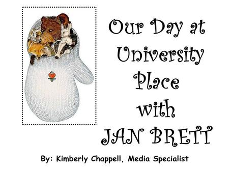 Our Day at University Place with JAN BRETT By: Kimberly Chappell, Media Specialist.
