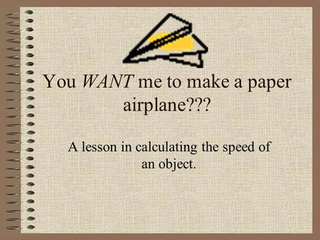 You WANT me to make a paper airplane??? A lesson in calculating the speed of an object.