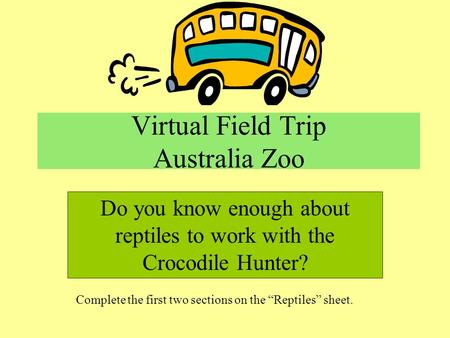 Virtual Field Trip Australia Zoo Do you know enough about reptiles to work with the Crocodile Hunter? Complete the first two sections on the Reptiles sheet.