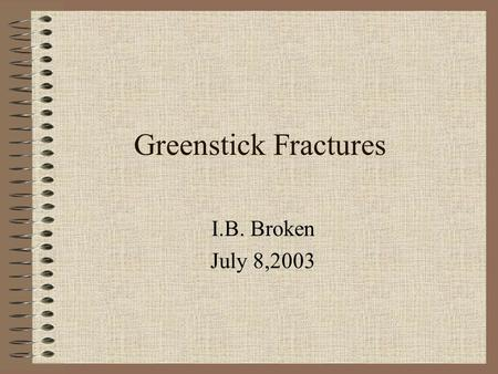 Greenstick Fractures I.B. Broken July 8,2003 What is it? It is a partial break in a bone. It is much like taking a green twig from a tree and trying.