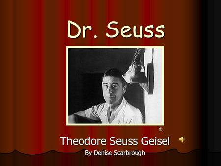 Dr. Seuss Theodore Seuss Geisel By Denise Scarbrough ©