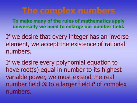 The complex numbers To make many of the rules of mathematics apply universally we need to enlarge our number field. If we desire that every integer has.