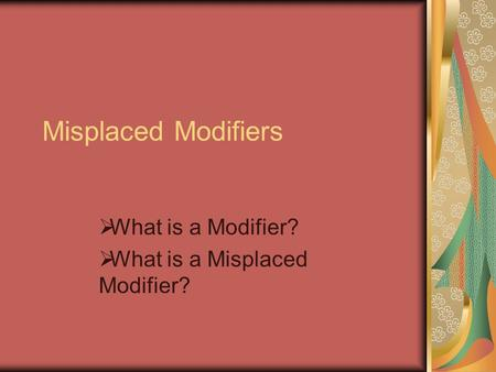 Misplaced Modifiers What is a Modifier? What is a Misplaced Modifier?