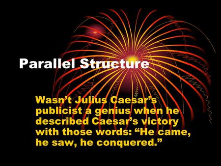 Parallel Structure Wasnt Julius Caesars publicist a genius when he described Caesars victory with those words: He came, he saw, he conquered.