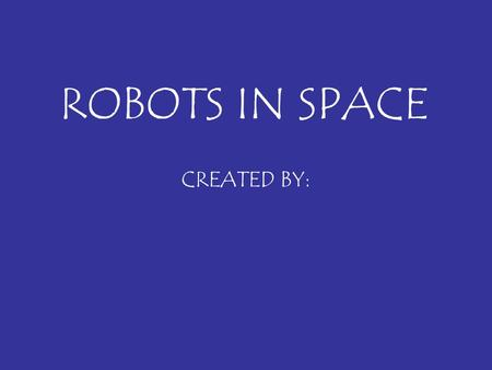 ROBOTS IN SPACE CREATED BY:. What I learned about robots? Describe one important fact you learned about robots here. Write in complete sentences. List.