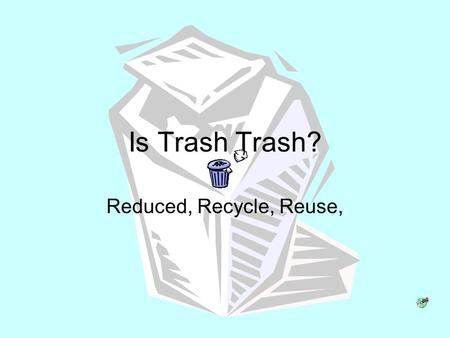 Is Trash Trash? Reduced, Recycle, Reuse,.
