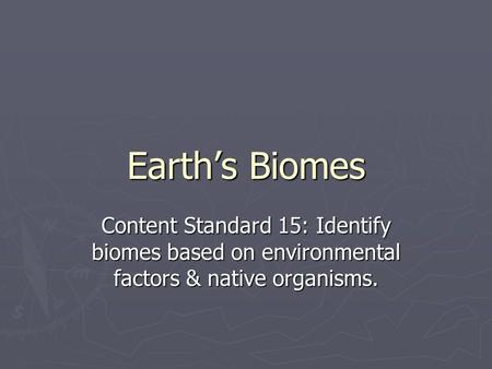 Earths Biomes Content Standard 15: Identify biomes based on environmental factors & native organisms.