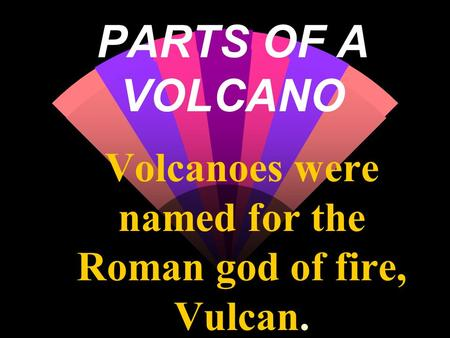 Volcanoes were named for the Roman god of fire, Vulcan.