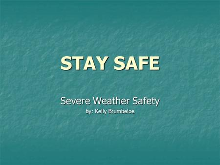 STAY SAFE Severe Weather Safety by: Kelly Brumbeloe.