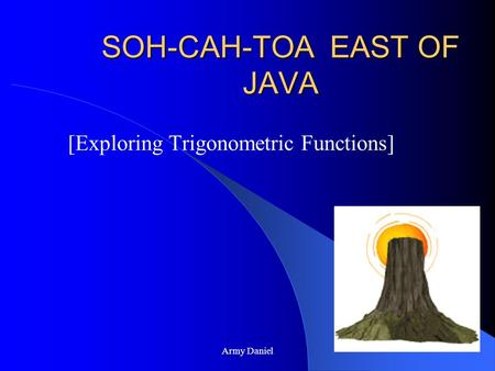 Army Daniel SOH-CAH-TOA EAST OF JAVA [Exploring Trigonometric Functions]