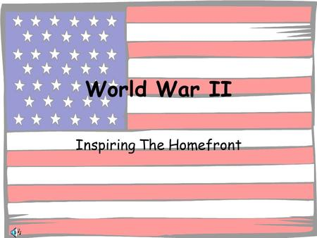 World War II Inspiring The Homefront. December 7, 1941 America Went to War To support the War effort the Homefront had to make sacrifices Society Changed.
