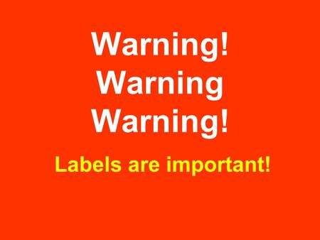 Warning! Warning Warning! Labels are important!. Warning labels are found on many things. Some are funny. Some are very serious.
