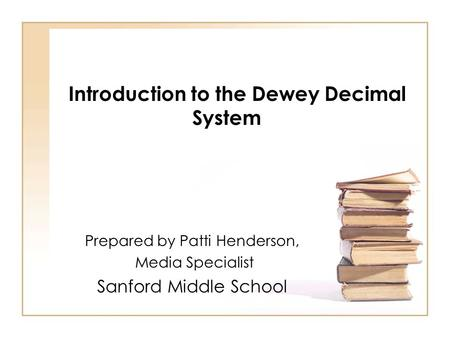 Introduction to the Dewey Decimal System Prepared by Patti Henderson, Media Specialist Sanford Middle School.