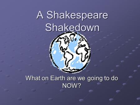 A Shakespeare Shakedown What on Earth are we going to do NOW?