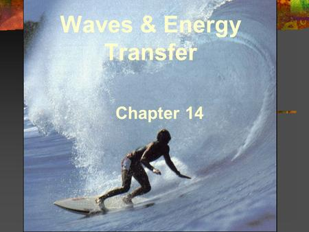 Waves & Energy Transfer Chapter 14. 14.1 Wave Properties Energy can be transferred by particles or by waves. Types of Waves - Mechanical, Electromagnetic,