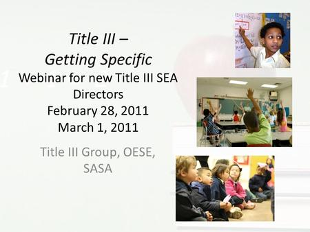 Title III – Getting Specific Webinar for new Title III SEA Directors February 28, 2011 March 1, 2011 Title III Group, OESE, SASA.