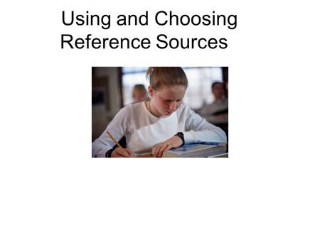 Using and Choosing Reference Sources. Reference Source Examples Encyclopedia- primary source Biographies or Informational Books- primary source The Internet-