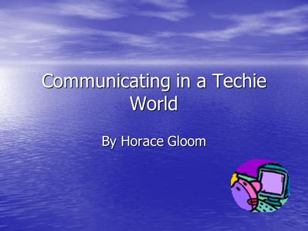 Communicating in a Techie World By Horace Gloom. Grandpa is that You! Telephones really changed things. All of a sudden You could talk to cousin Joe,