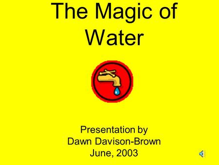 The Magic of Water Presentation by Dawn Davison-Brown June, 2003.