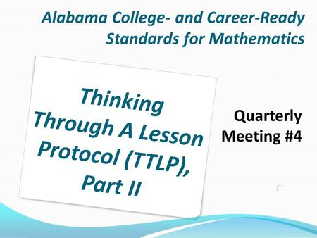 Alabama College- and Career-Ready Standards for Mathematics Quarterly Meeting #4 Thinking Through A Lesson Protocol (TTLP), Part II.
