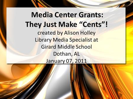 Media Center Grants: They Just Make Cents! created by Alison Holley Library Media Specialist at Girard Middle School Dothan, AL January 07, 2011.
