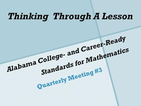 Alabama College- and Career-Ready Standards for Mathematics Quarterly Meeting #3 Thinking Through A Lesson.