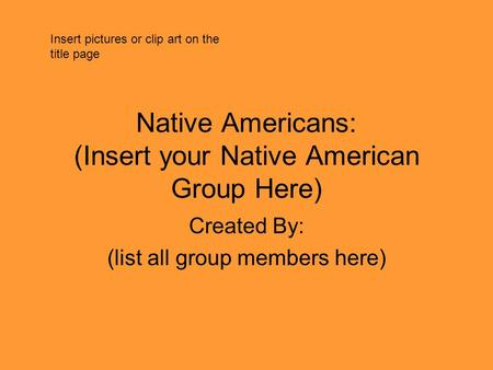 Native Americans: (Insert your Native American Group Here) Created By: (list all group members here) Insert pictures or clip art on the title page.