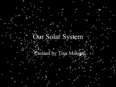 Our Solar System Created by Tina Maloy. Our Solar System A Solar System is a group of objects in space that move around a central star. It contains: The.