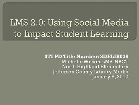 STI PD Title Number: SDELIB038 Michelle Wilson, LMS, NBCT North Highland Elementary Jefferson County Library Media January 5, 2010.