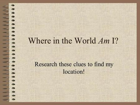 Where in the World Am I? Research these clues to find my location!
