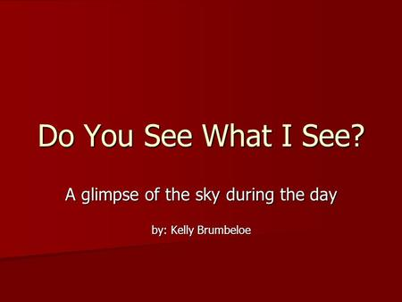 Do You See What I See? A glimpse of the sky during the day by: Kelly Brumbeloe.