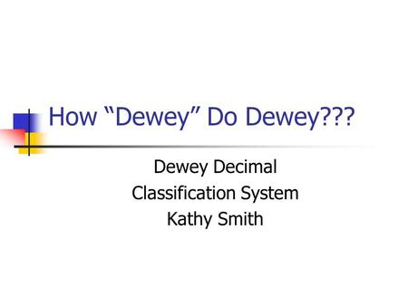 How Dewey Do Dewey??? Dewey Decimal Classification System Kathy Smith.