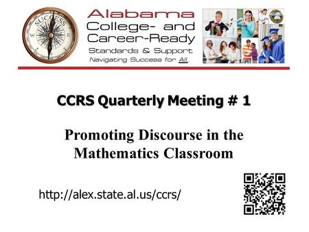 CCRS Quarterly Meeting # 1 Promoting Discourse in the Mathematics Classroom Welcome participants to 1st Quarterly Meeting for 2013-2014 school year http://alex.state.al.us/ccrs/