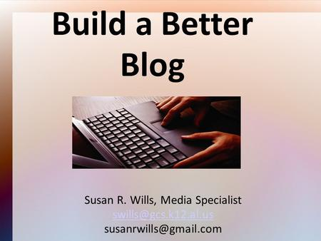 Build a Better Blog Susan R. Wills, Media Specialist