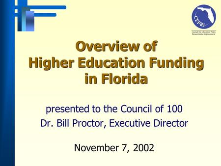 Overview of Higher Education Funding in Florida presented to the Council of 100 Dr. Bill Proctor, Executive Director November 7, 2002.