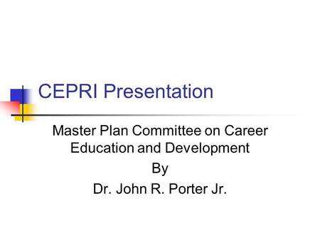 CEPRI Presentation Master Plan Committee on Career Education and Development By Dr. John R. Porter Jr.