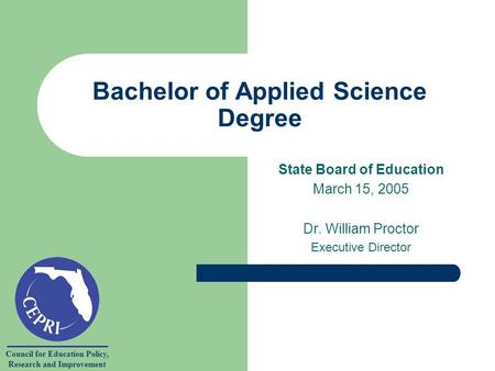 Council for Education Policy, Research and Improvement Bachelor of Applied Science Degree State Board of Education March 15, 2005 Dr. William Proctor Executive.