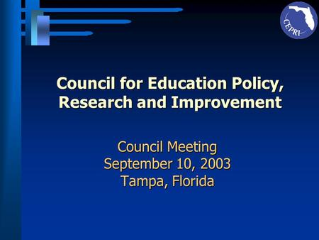 Council for Education Policy, Research and Improvement Council Meeting September 10, 2003 Tampa, Florida.